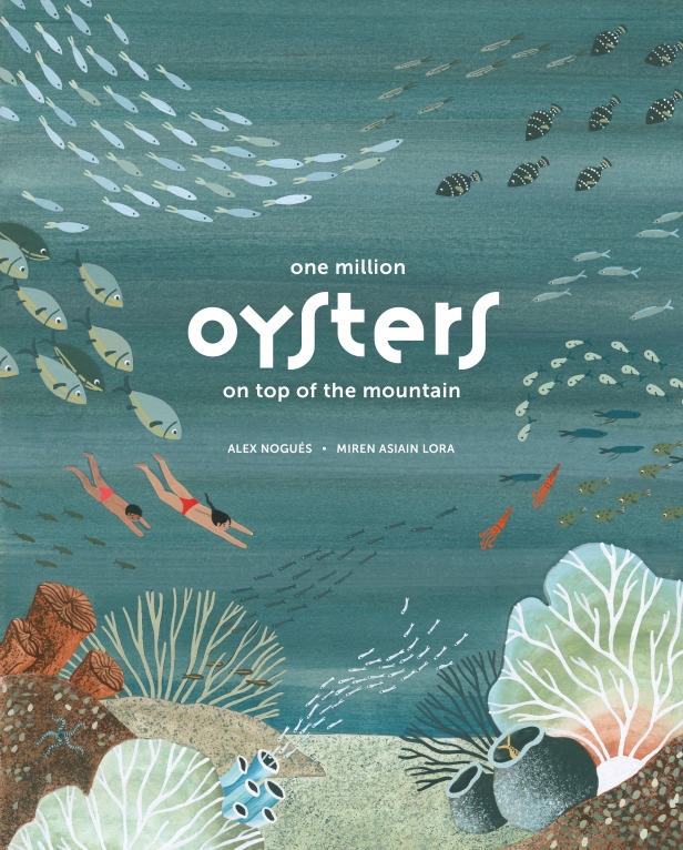 One Million Oysters on Top of the Mountain Written by Alex Nogués Illustrated by Miren Asiain Lora Translated by Lawrence Schimel